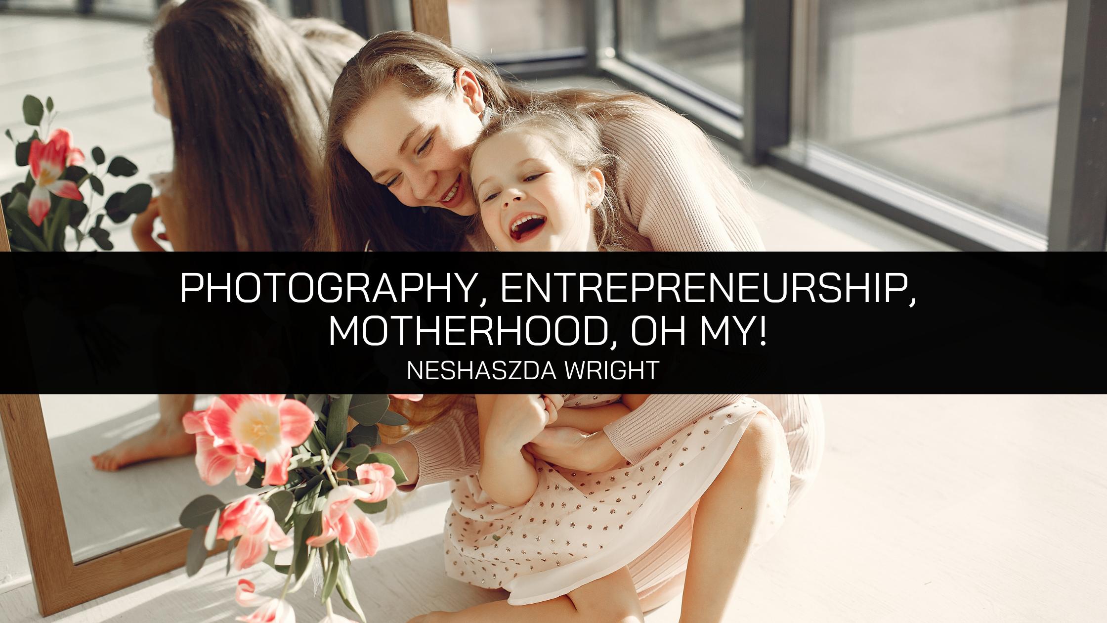 Photography, Entrepreneurship, Motherhood, Oh My! Mompreneur Neshaszda Wright Prevails Through Pandemic