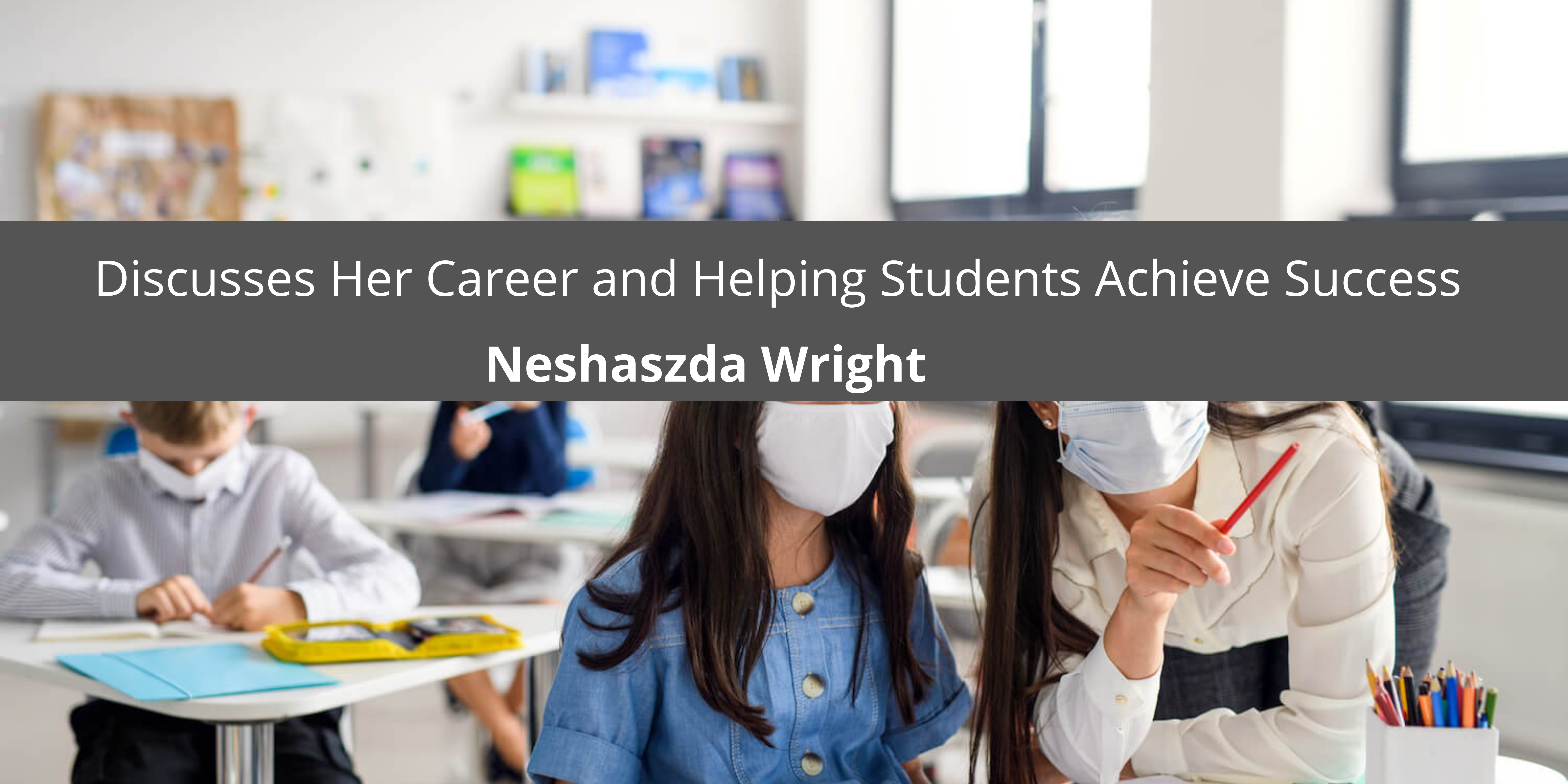 Neshaszda Wright Discusses Her Career and Helping Students Achieve Success
